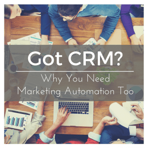 Got CRM? Why you Need Marketing Automation Too!