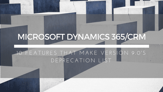 10 Features on Microsoft Dynamics 365/CRM's V9 Deprecation